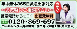 年中無休365日救急出張対応 電話相談無料・お見積無料 携帯電話からもOK 出張費無料 フリーダイヤル 携帯・PHS OK 0120-869-697 トラブル状況をお聞きし、最善の解決策を提案させて頂きます